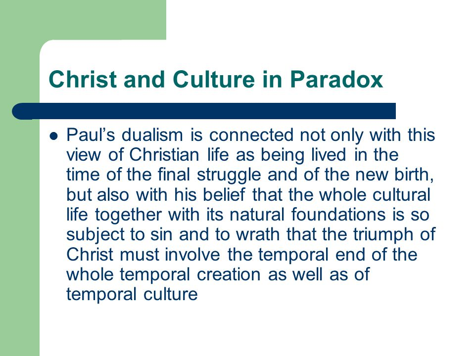 Christ and Culture in Paradox Pauls dualism is connected not only with this view of Christian life as being lived in the time of the final struggle and of the new birth, but also with his belief that the whole cultural life together with its natural foundations is so subject to sin and to wrath that the triumph of Christ must involve the temporal end of the whole temporal creation as well as of temporal culture