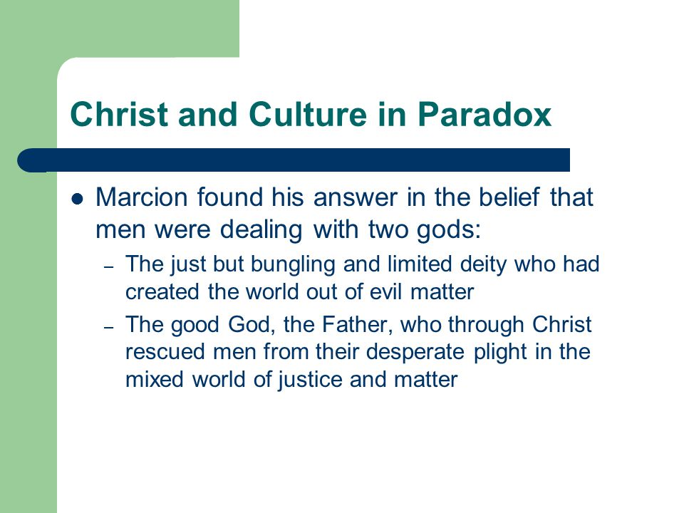Christ and Culture in Paradox Marcion found his answer in the belief that men were dealing with two gods: – The just but bungling and limited deity who had created the world out of evil matter – The good God, the Father, who through Christ rescued men from their desperate plight in the mixed world of justice and matter