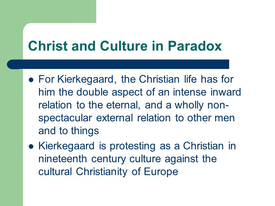 Christ and Culture in Paradox For Kierkegaard, the Christian life has for him the double aspect of an intense inward relation to the eternal, and a wholly non- spectacular external relation to other men and to things Kierkegaard is protesting as a Christian in nineteenth century culture against the cultural Christianity of Europe