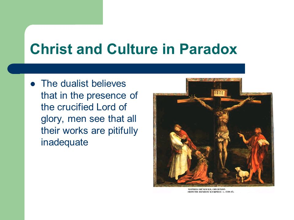 Christ and Culture in Paradox The dualist believes that in the presence of the crucified Lord of glory, men see that all their works are pitifully inadequate