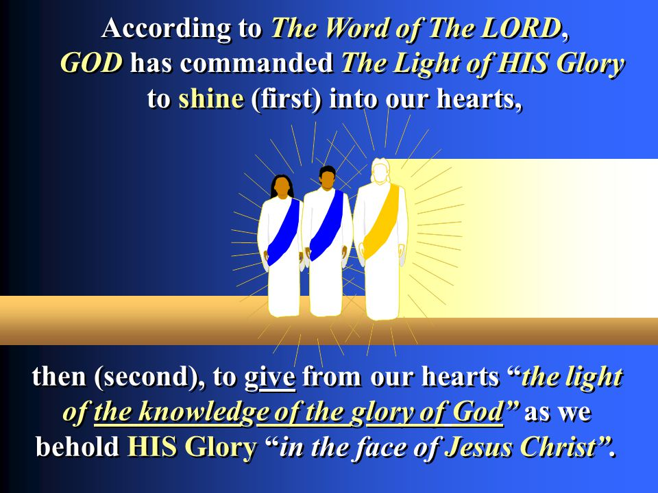 According to The Word of The LORD, GOD has commanded The Light of HIS Glory to shine (first) into our hearts, According to The Word of The LORD, GOD h