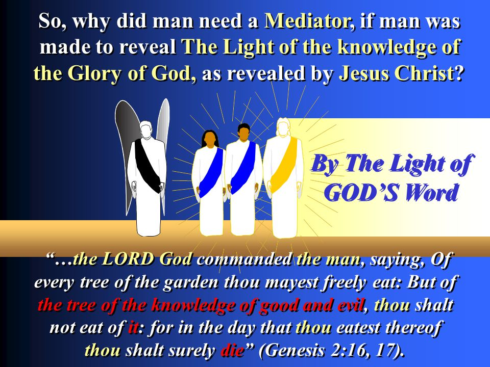 So, why did man need a Mediator, if man was made to reveal The Light of the knowledge of the Glory of God, as revealed by Jesus Christ? So, why did ma