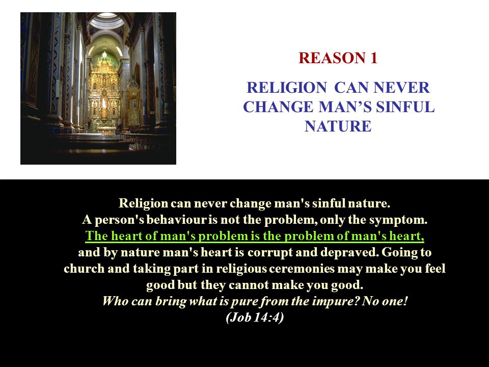 Religion can never change man's sinful nature. A person's behaviour is not the problem, only the symptom. The heart of man's problem is the problem of