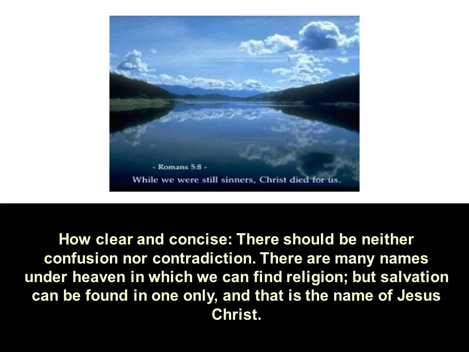 How clear and concise: There should be neither confusion nor contradiction. There are many names under heaven in which we can find religion; but salva