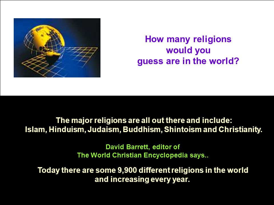 How many religions would you guess are in the world? The major religions are all out there and include: Islam, Hinduism, Judaism, Buddhism, Shintoism