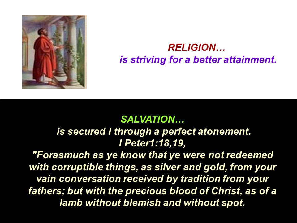 RELIGION… is striving for a better attainment. SALVATION… is secured I through a perfect atonement. I Peter1:18,19,