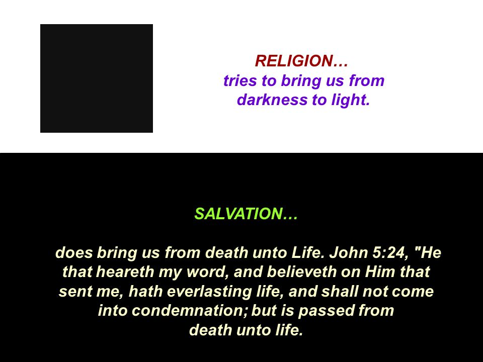 RELIGION… tries to bring us from darkness to light. SALVATION… does bring us from death unto Life. John 5:24,