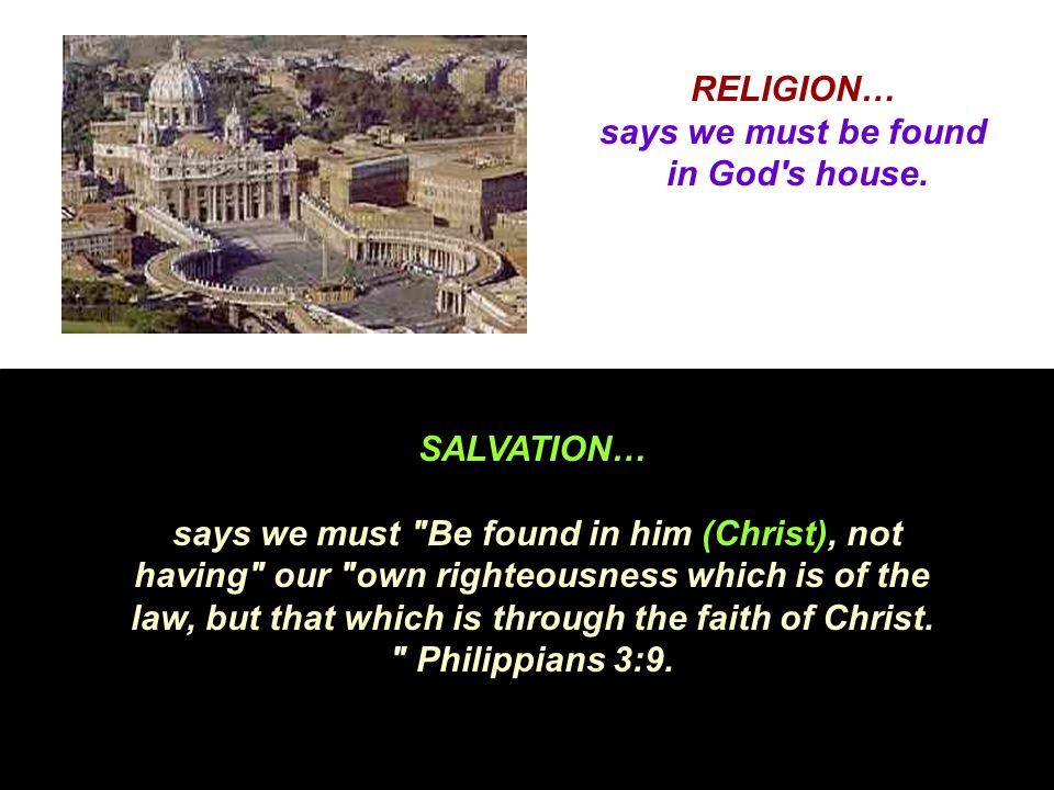 RELIGION… says we must be found in God's house. SALVATION… says we must
