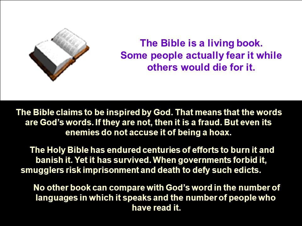 The Bible is a living book. Some people actually fear it while others would die for it. The Bible claims to be inspired by God. That means that the wo