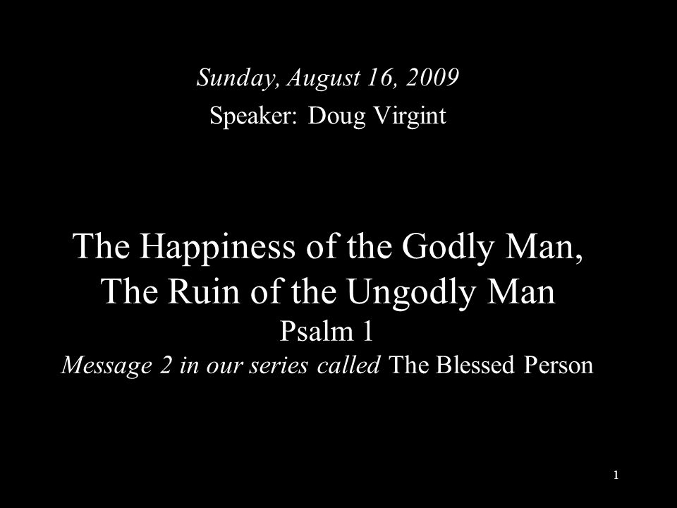1 The Happiness of the Godly Man, The Ruin of the Ungodly Man Psalm 1 Message 2 in our series called The Blessed Person Sunday, August 16, 2009 Speaker: Doug Virgint