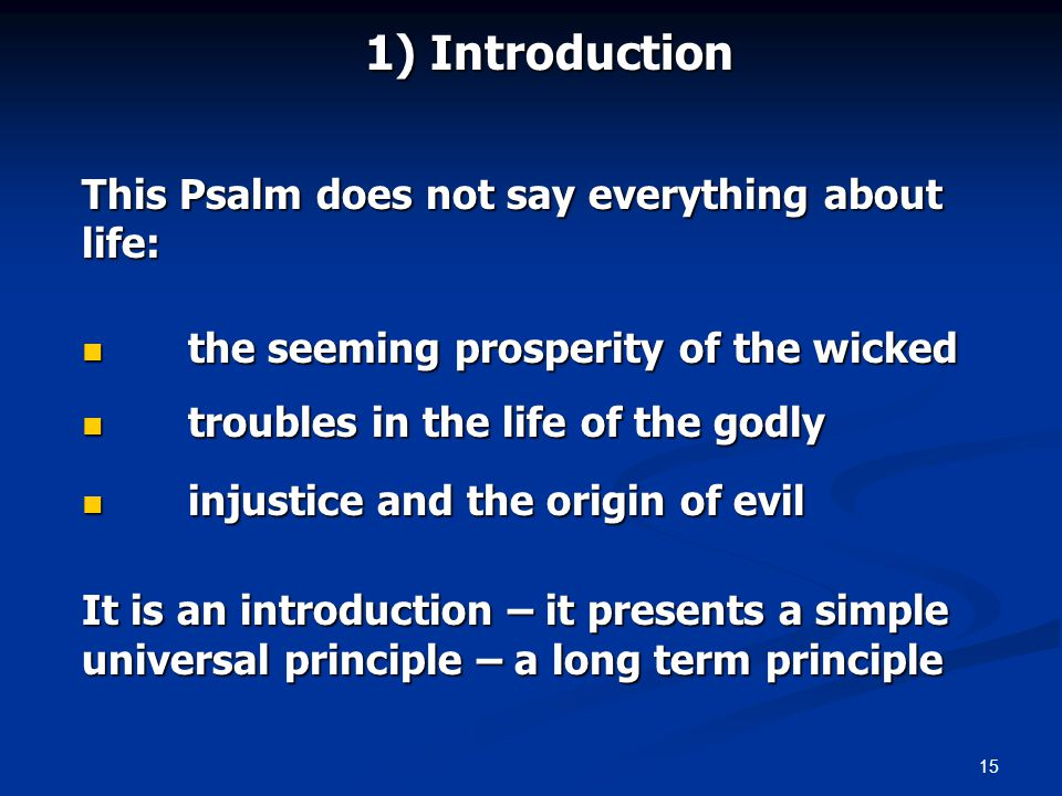15 1) Introduction This Psalm does not say everything about life: the seeming prosperity of the wicked the seeming prosperity of the wicked troubles in the life of the godly troubles in the life of the godly injustice and the origin of evil injustice and the origin of evil It is an introduction – it presents a simple universal principle – a long term principle