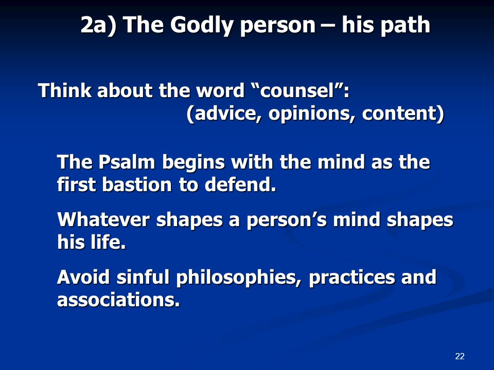 22 2a) The Godly person – his path Think about the word counsel: (advice, opinions, content) The Psalm begins with the mind as the first bastion to de