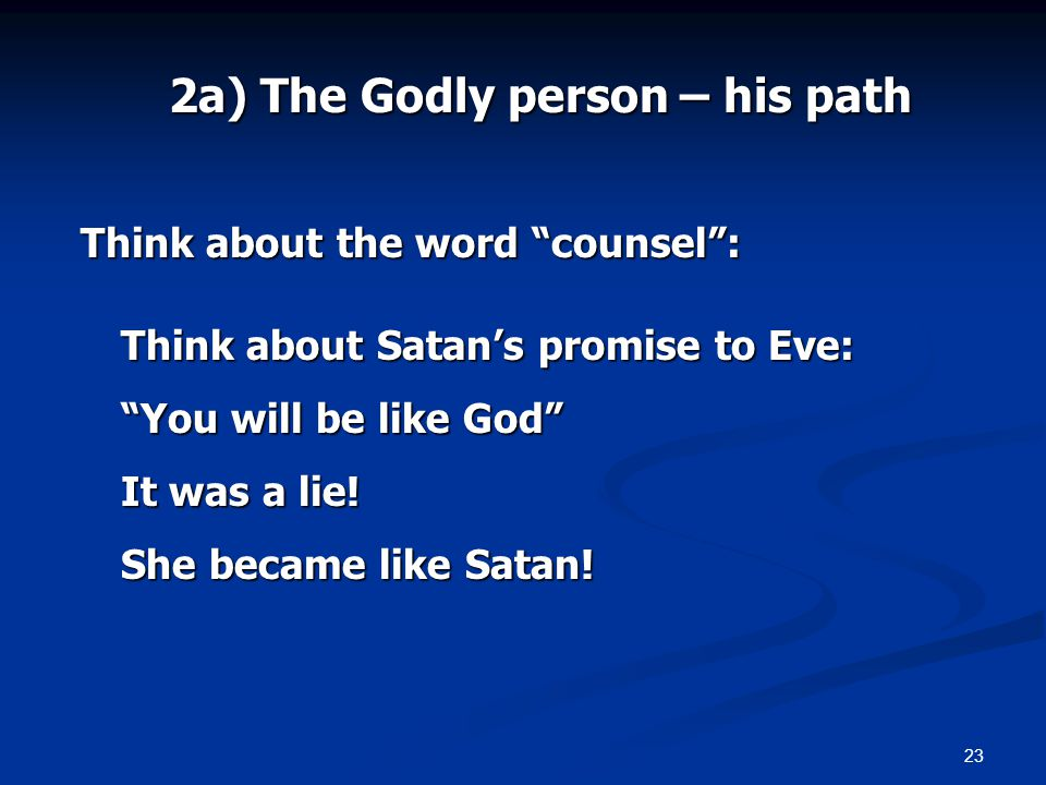 23 2a) The Godly person – his path Think about the word counsel: Think about Satans promise to Eve: You will be like God It was a lie! She became like