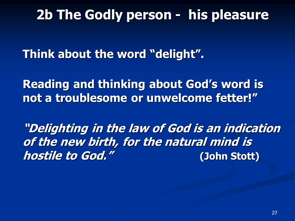 27 2b The Godly person - his pleasure Think about the word delight. Reading and thinking about Gods word is not a troublesome or unwelcome fetter! Del
