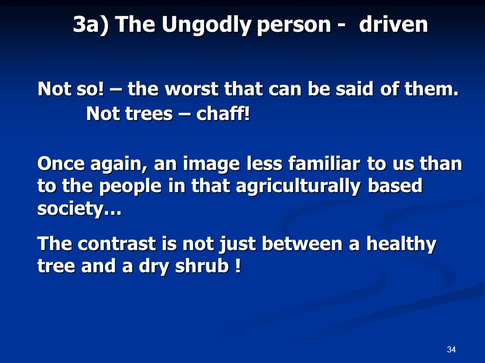 34 3a) The Ungodly person - driven Not so. – the worst that can be said of them.