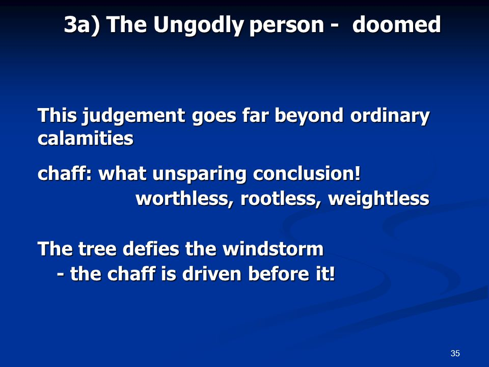 35 3a) The Ungodly person - doomed This judgement goes far beyond ordinary calamities chaff: what unsparing conclusion! worthless, rootless, weightles