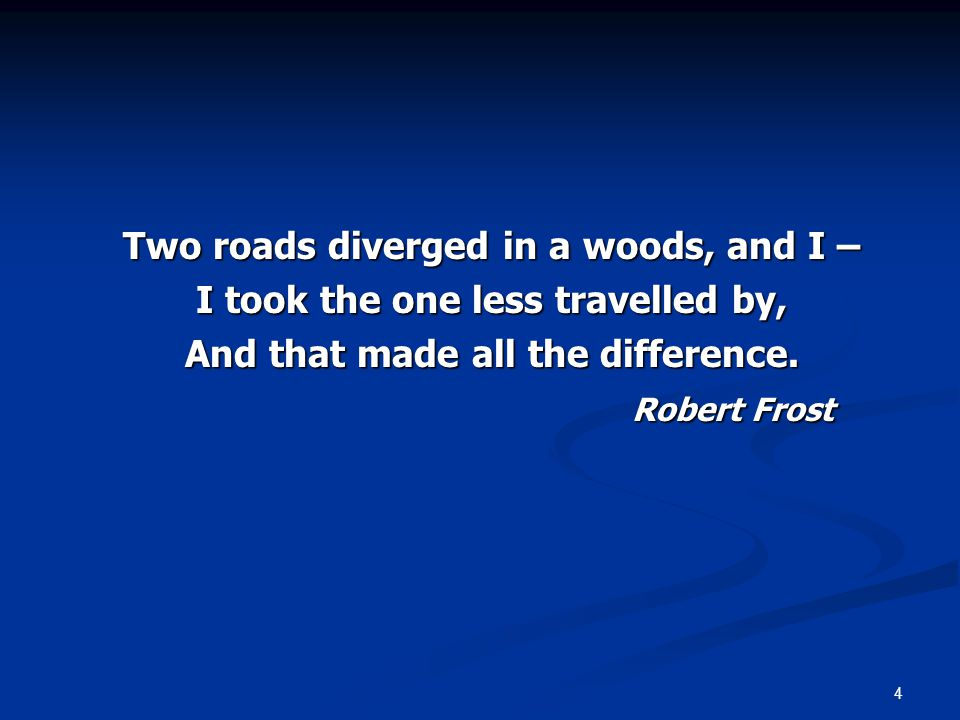 4 Two roads diverged in a woods, and I – I took the one less travelled by, And that made all the difference.