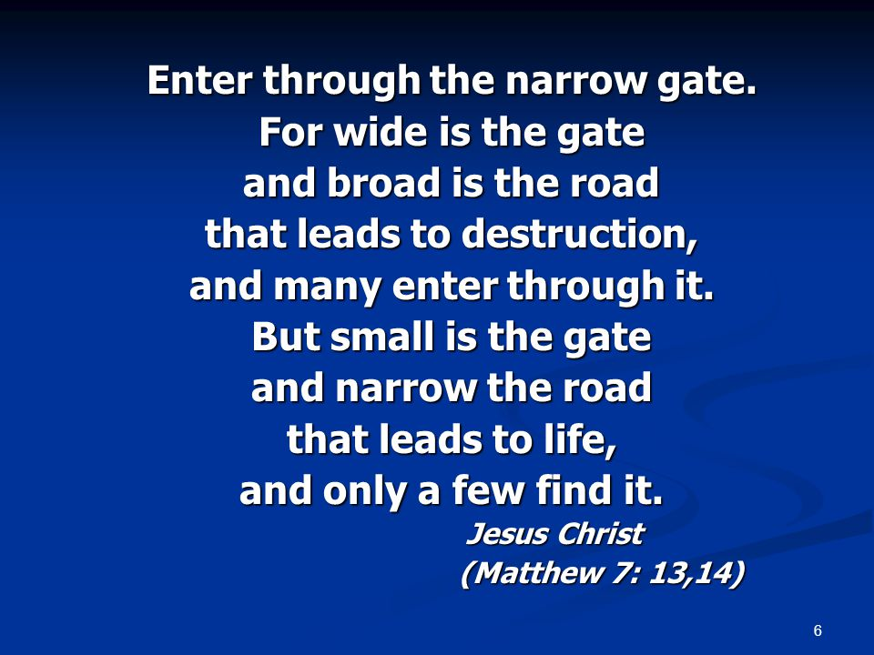6 Enter through the narrow gate. For wide is the gate and broad is the road that leads to destruction, and many enter through it. But small is the gat