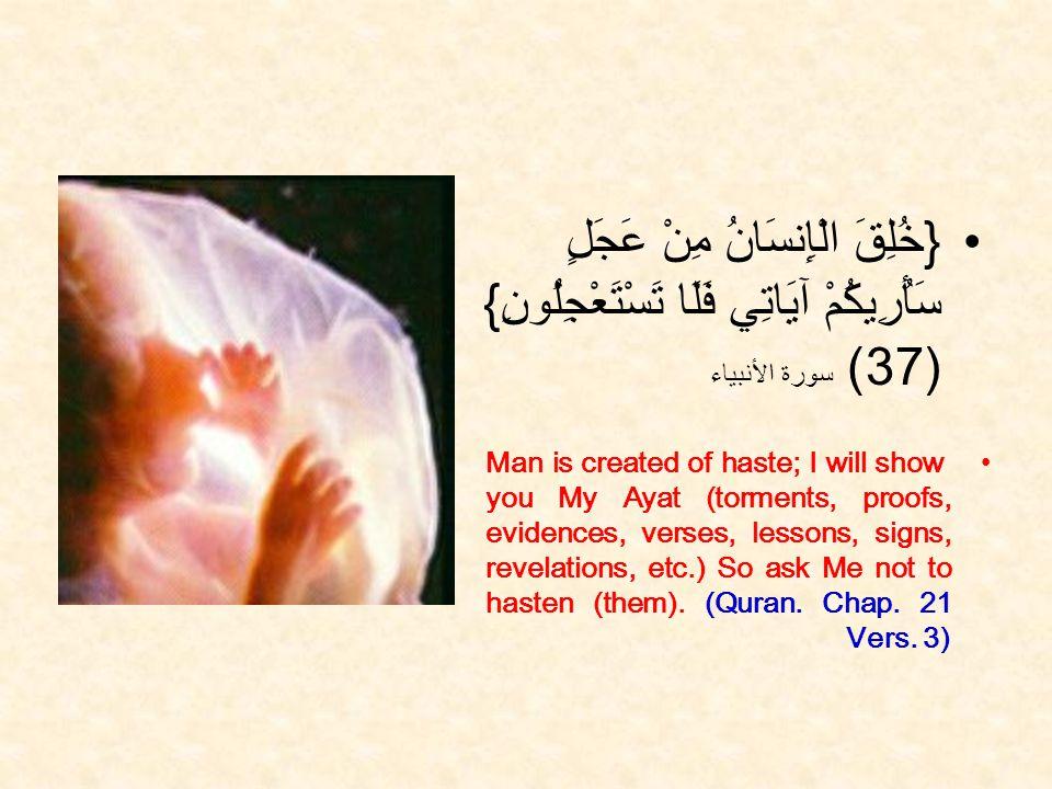 { خُلِقَ الْإِنسَانُ مِنْ عَجَلٍ سَأُرِيكُمْ آيَاتِي فَلَا تَسْتَعْجِلُونِ } (37) سورة الأنبياء Man is created of haste; I will show you My Ayat (torments, proofs, evidences, verses, lessons, signs, revelations, etc.) So ask Me not to hasten (them).