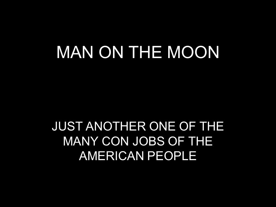 MAN ON THE MOON JUST ANOTHER ONE OF THE MANY CON JOBS OF THE AMERICAN PEOPLE