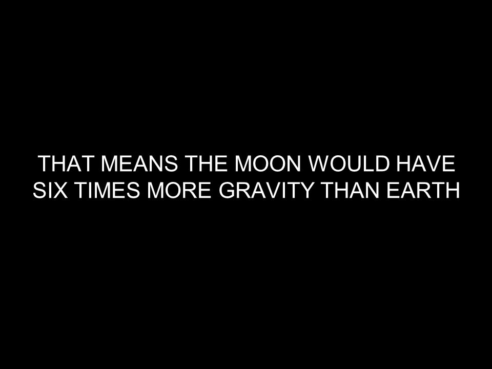 THAT MEANS THE MOON WOULD HAVE SIX TIMES MORE GRAVITY THAN EARTH