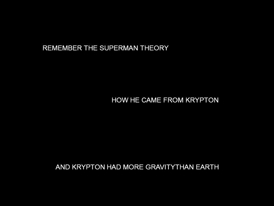 REMEMBER THE SUPERMAN THEORY HOW HE CAME FROM KRYPTON AND KRYPTON HAD MORE GRAVITYTHAN EARTH