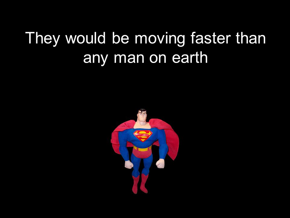 They would be moving faster than any man on earth