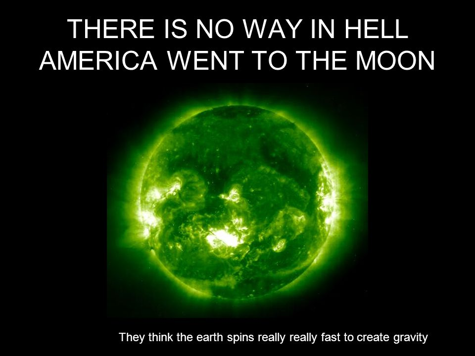 THERE IS NO WAY IN HELL AMERICA WENT TO THE MOON They think the earth spins really really fast to create gravity