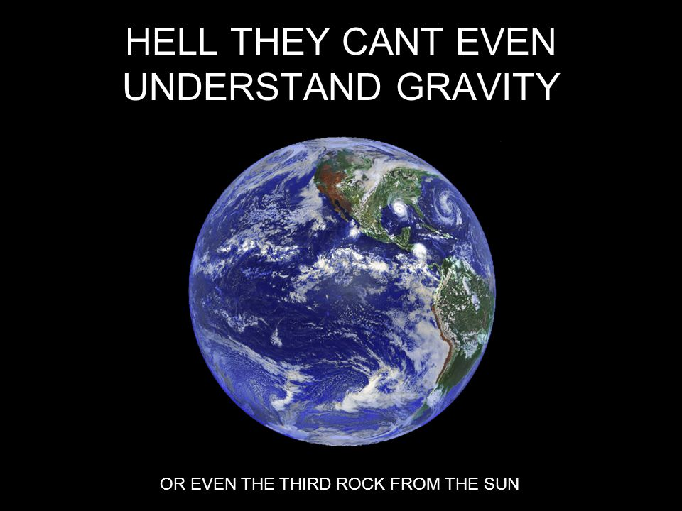 HELL THEY CANT EVEN UNDERSTAND GRAVITY OR EVEN THE THIRD ROCK FROM THE SUN