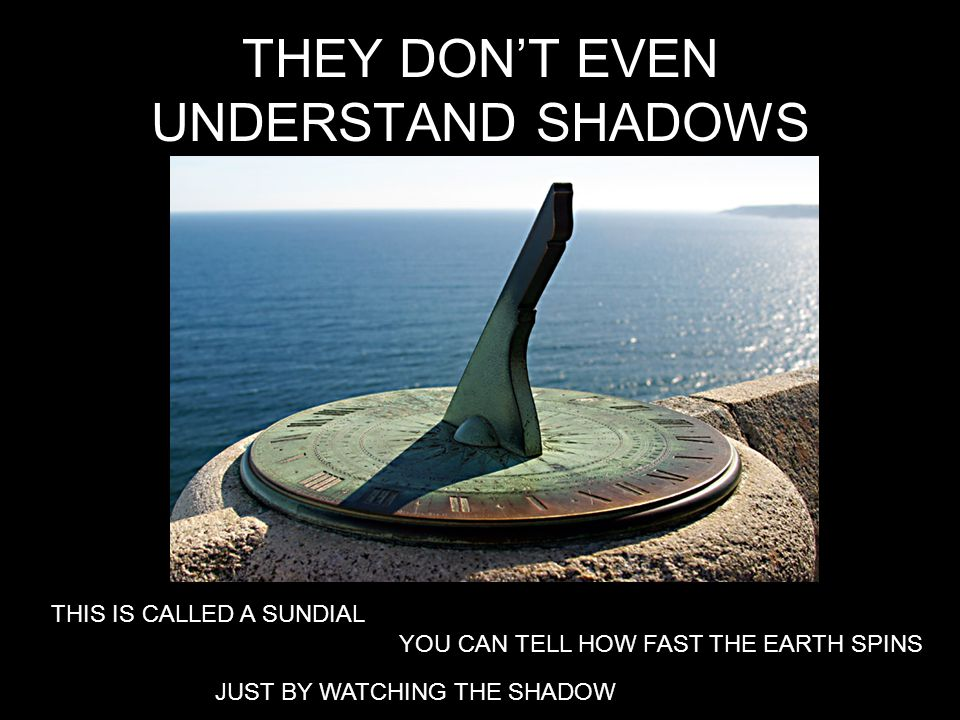 THEY DONT EVEN UNDERSTAND SHADOWS THIS IS CALLED A SUNDIAL YOU CAN TELL HOW FAST THE EARTH SPINS JUST BY WATCHING THE SHADOW