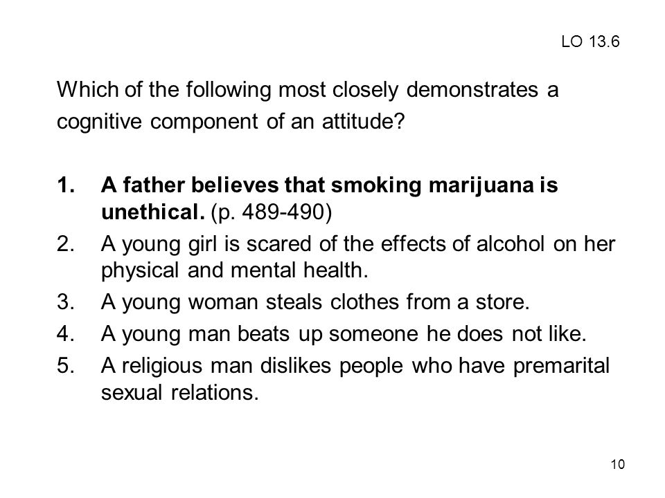 10 Which of the following most closely demonstrates a cognitive component of an attitude? 1.A father believes that smoking marijuana is unethical. (p.