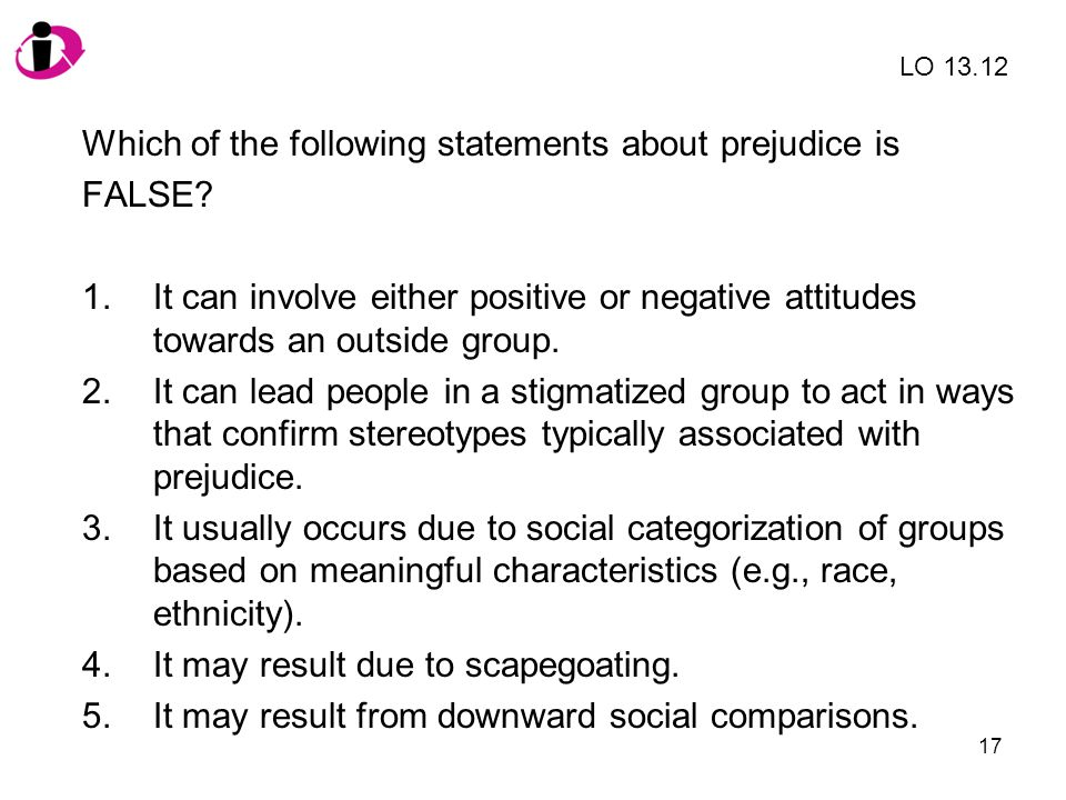 17 Which of the following statements about prejudice is FALSE? 1.It can involve either positive or negative attitudes towards an outside group. 2.It c