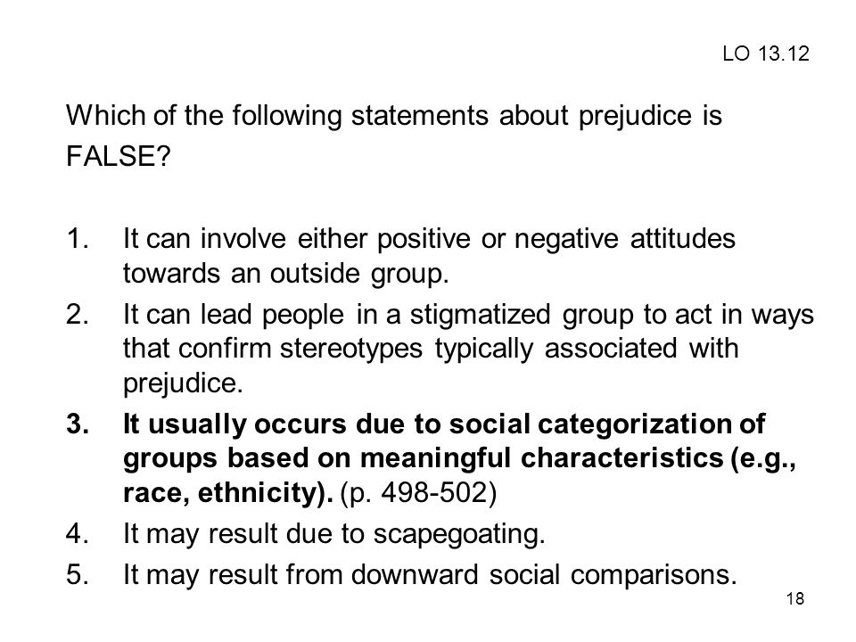 18 Which of the following statements about prejudice is FALSE? 1.It can involve either positive or negative attitudes towards an outside group. 2.It c