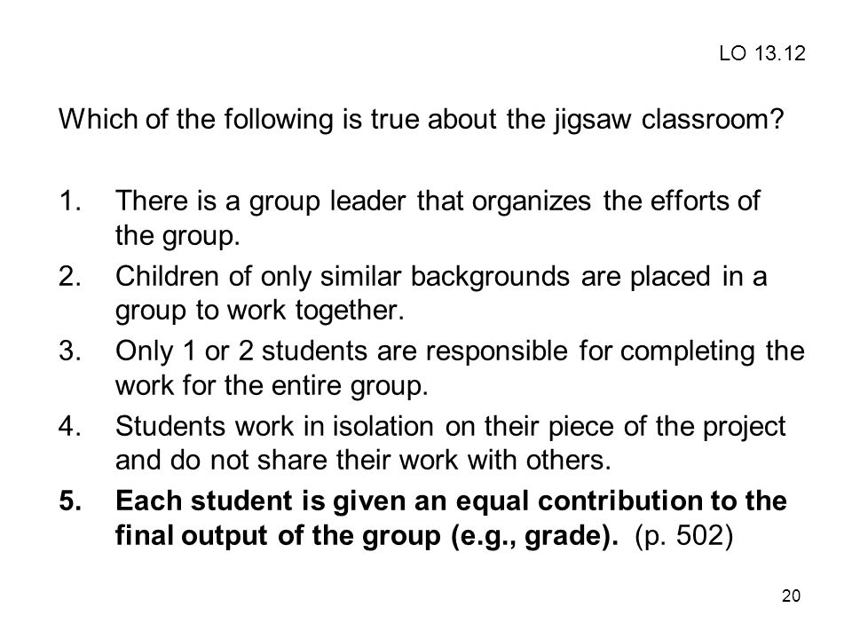 20 Which of the following is true about the jigsaw classroom? 1.There is a group leader that organizes the efforts of the group. 2.Children of only si