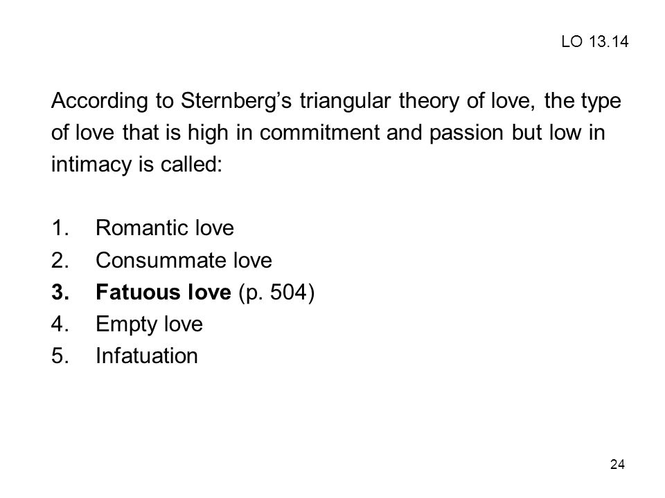 24 According to Sternbergs triangular theory of love, the type of love that is high in commitment and passion but low in intimacy is called: 1.Romanti
