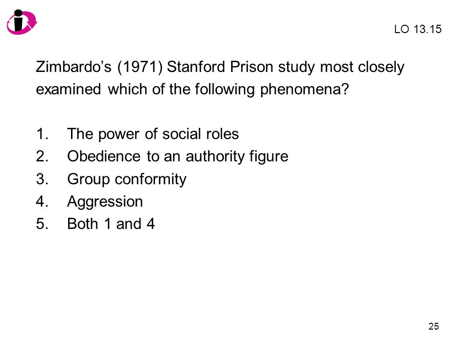 25 Zimbardos (1971) Stanford Prison study most closely examined which of the following phenomena? 1.The power of social roles 2.Obedience to an author