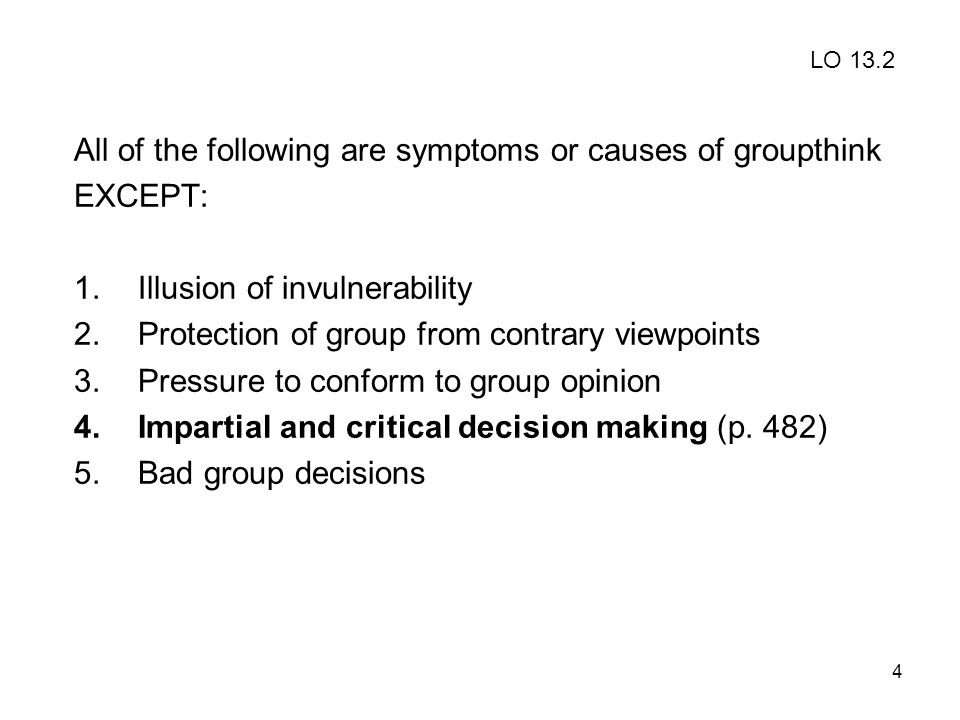4 All of the following are symptoms or causes of groupthink EXCEPT: 1.Illusion of invulnerability 2.Protection of group from contrary viewpoints 3.Pre