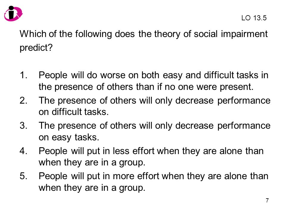 7 Which of the following does the theory of social impairment predict? 1.People will do worse on both easy and difficult tasks in the presence of othe