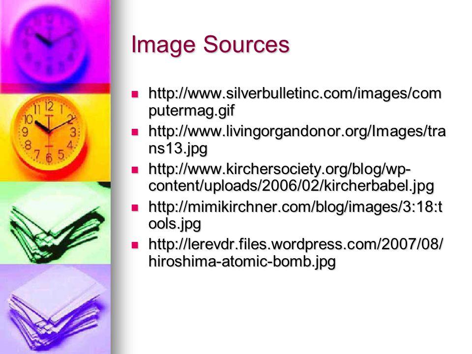 Image Sources http://www.silverbulletinc.com/images/com putermag.gif http://www.silverbulletinc.com/images/com putermag.gif http://www.livingorgandonor.org/Images/tra ns13.jpg http://www.livingorgandonor.org/Images/tra ns13.jpg http://www.kirchersociety.org/blog/wp- content/uploads/2006/02/kircherbabel.jpg http://www.kirchersociety.org/blog/wp- content/uploads/2006/02/kircherbabel.jpg http://mimikirchner.com/blog/images/3:18:t ools.jpg http://mimikirchner.com/blog/images/3:18:t ools.jpg http://lerevdr.files.wordpress.com/2007/08/ hiroshima-atomic-bomb.jpg http://lerevdr.files.wordpress.com/2007/08/ hiroshima-atomic-bomb.jpg