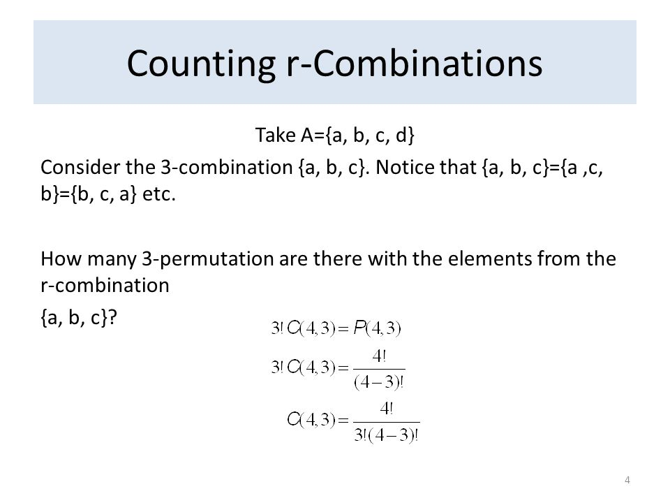 Counting r-Combinations Take A={a, b, c, d} Consider the 3-combination {a, b, c}. Notice that {a, b, c}={a,c, b}={b, c, a} etc. How many 3-permutation