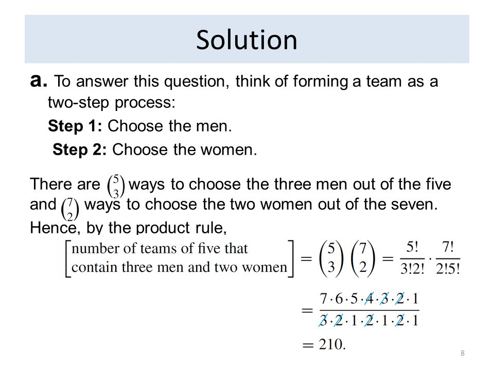 Solution a. To answer this question, think of forming a team as a two-step process: Step 1: Choose the men. Step 2: Choose the women. 8 There are ways