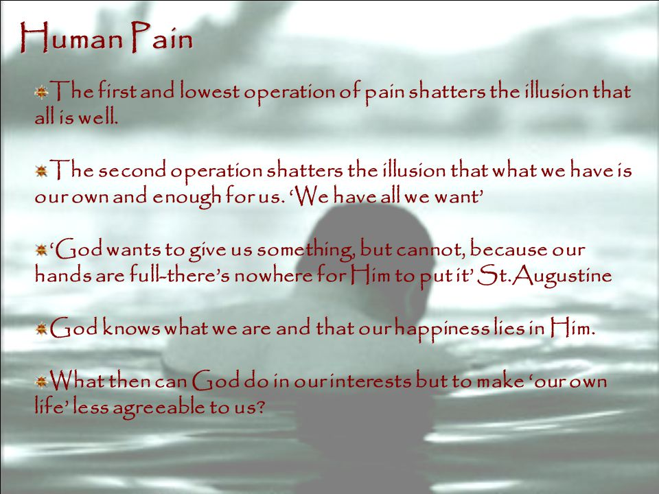 Human Pain The first and lowest operation of pain shatters the illusion that all is well.
