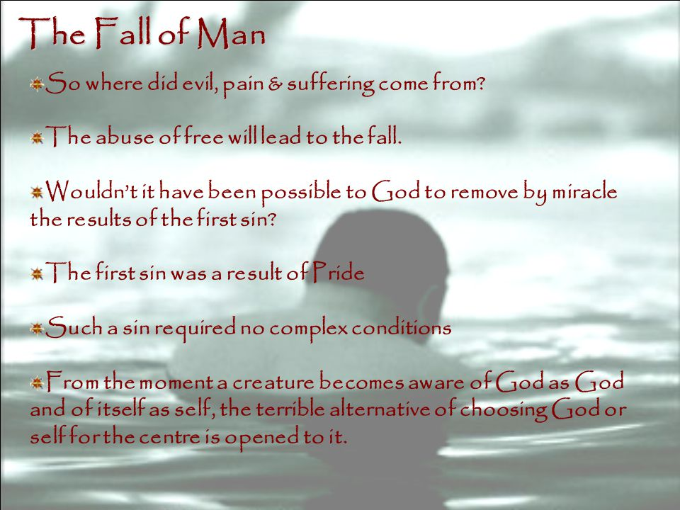 So where did evil, pain & suffering come from. The abuse of free will lead to the fall.