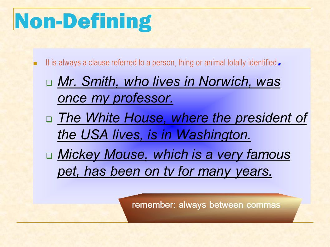 Non-Defining It is always a clause referred to a person, thing or animal totally identified. Mr. Smith, who lives in Norwich, was once my professor. T