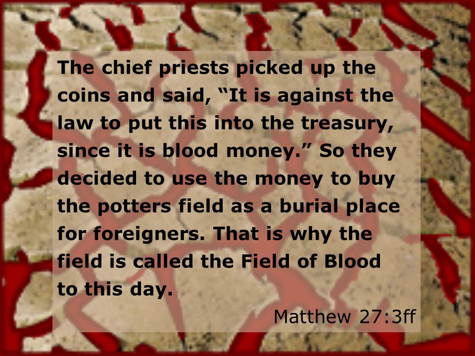 The chief priests picked up the coins and said, It is against the law to put this into the treasury, since it is blood money.