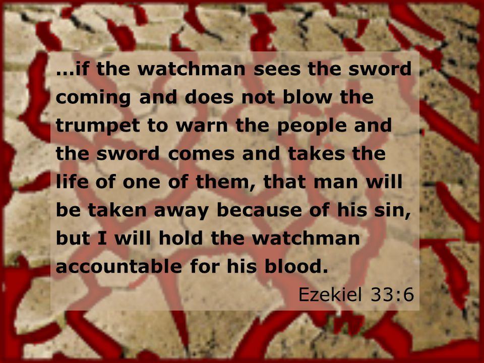 …if the watchman sees the sword coming and does not blow the trumpet to warn the people and the sword comes and takes the life of one of them, that man will be taken away because of his sin, but I will hold the watchman accountable for his blood.