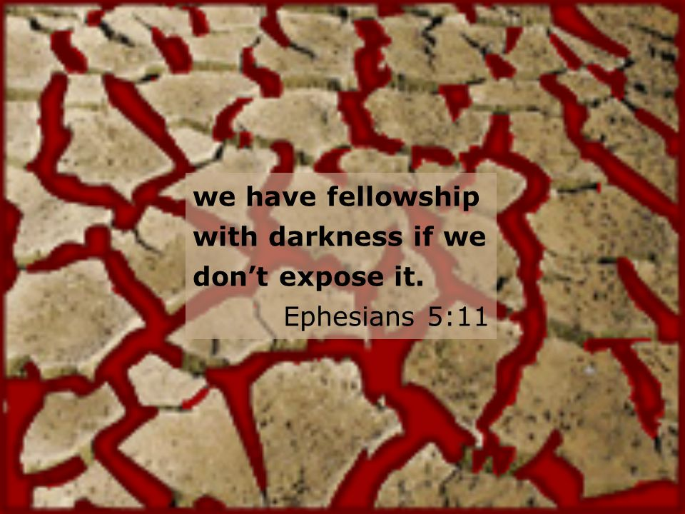 we have fellowship with darkness if we dont expose it. Ephesians 5:11