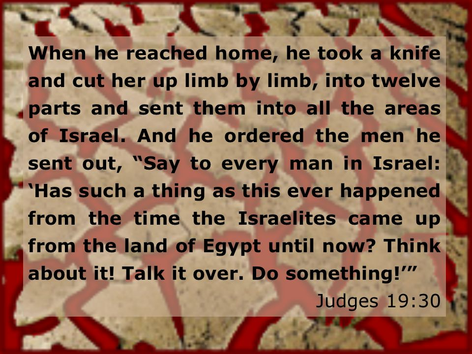 When he reached home, he took a knife and cut her up limb by limb, into twelve parts and sent them into all the areas of Israel.