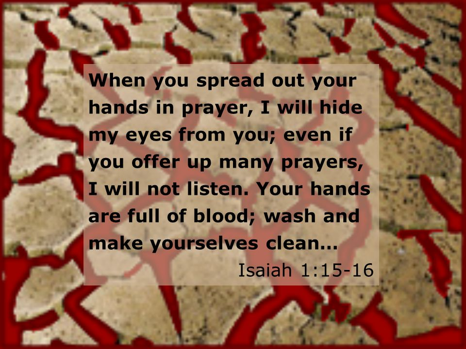 When you spread out your hands in prayer, I will hide my eyes from you; even if you offer up many prayers, I will not listen.