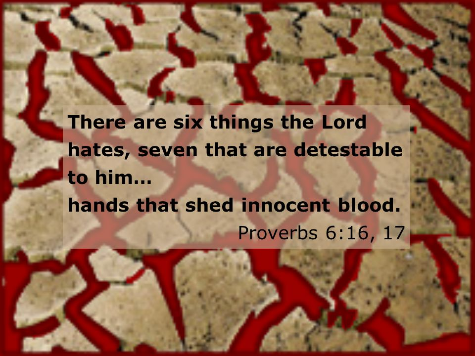 There are six things the Lord hates, seven that are detestable to him… hands that shed innocent blood.